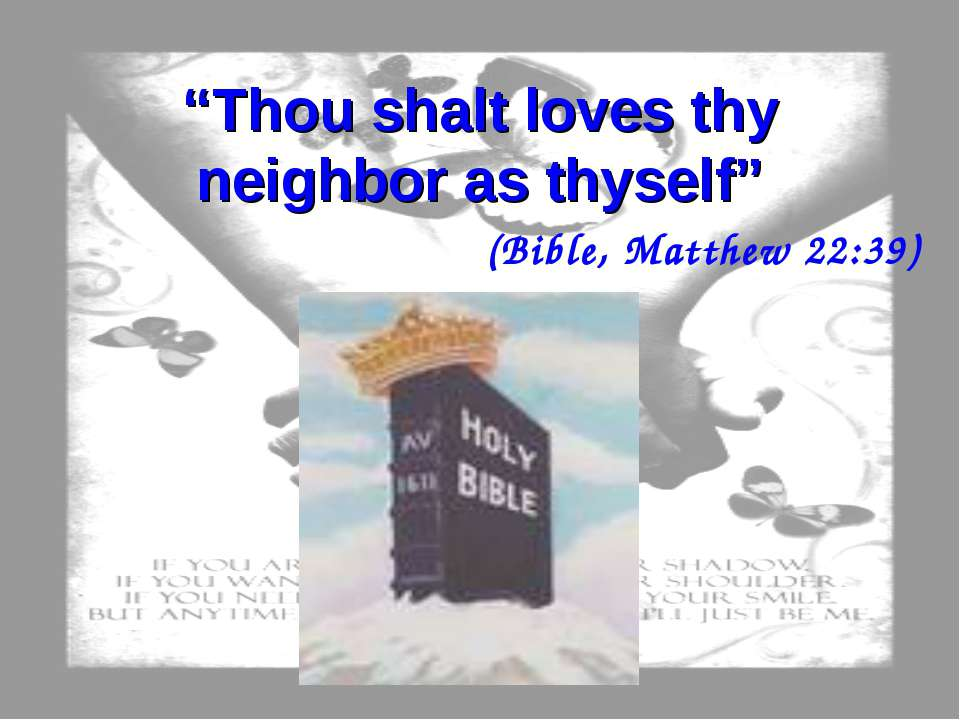 """Thou shalt loves thy neighbor as thyself"" (Bible, Matthew 22:39)"