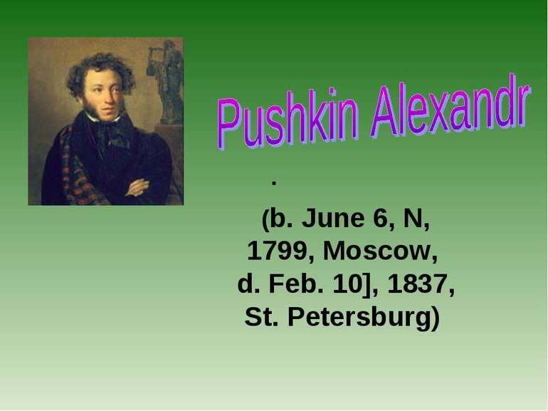 . (b. June 6, N, 1799, Moscow, d. Feb. 10], 1837, St. Petersburg)