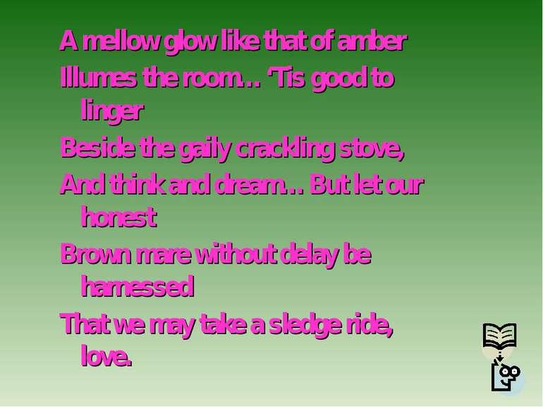 A mellow glow like that of amber Illumes the room… 'Tis good to linger Beside...