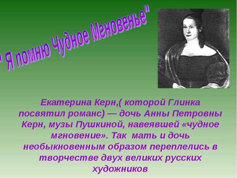 Екатерина Керн,( которой Глинка посвятил романс) — дочь Анны Петровны Керн, м...