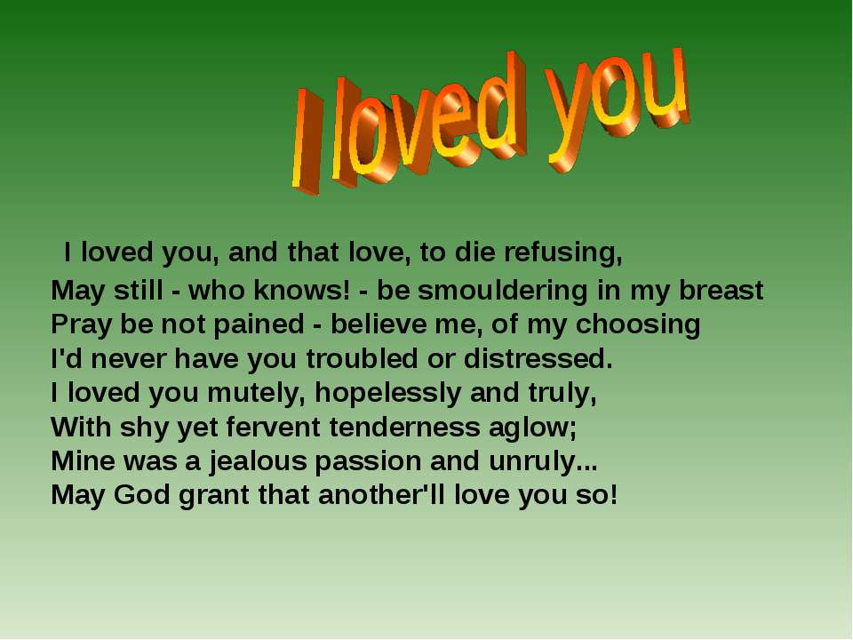 I loved you, and that love, to die refusing, May still - who knows! - be smou...