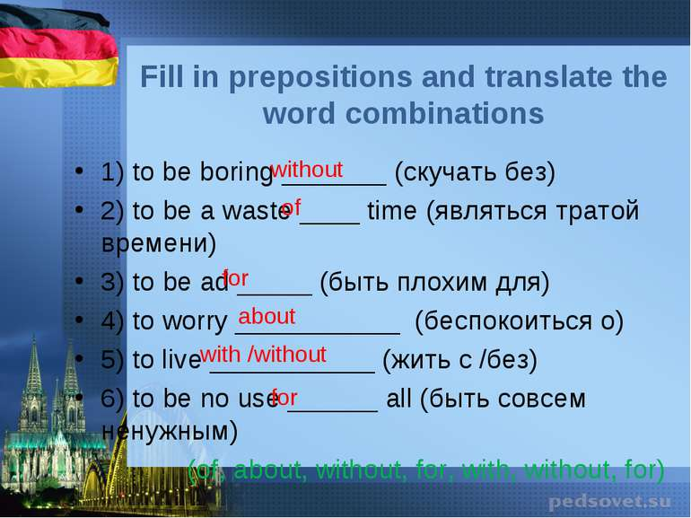 Fill in prepositions and translate the word combinations 1) to be boring ____...