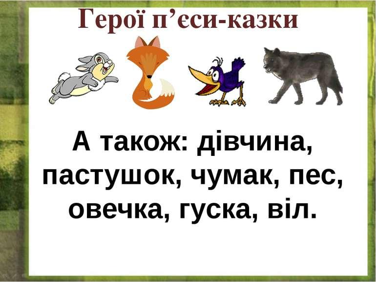 Герої п'єси-казки А також: дівчина, пастушок, чумак, пес, овечка, гуска, віл.