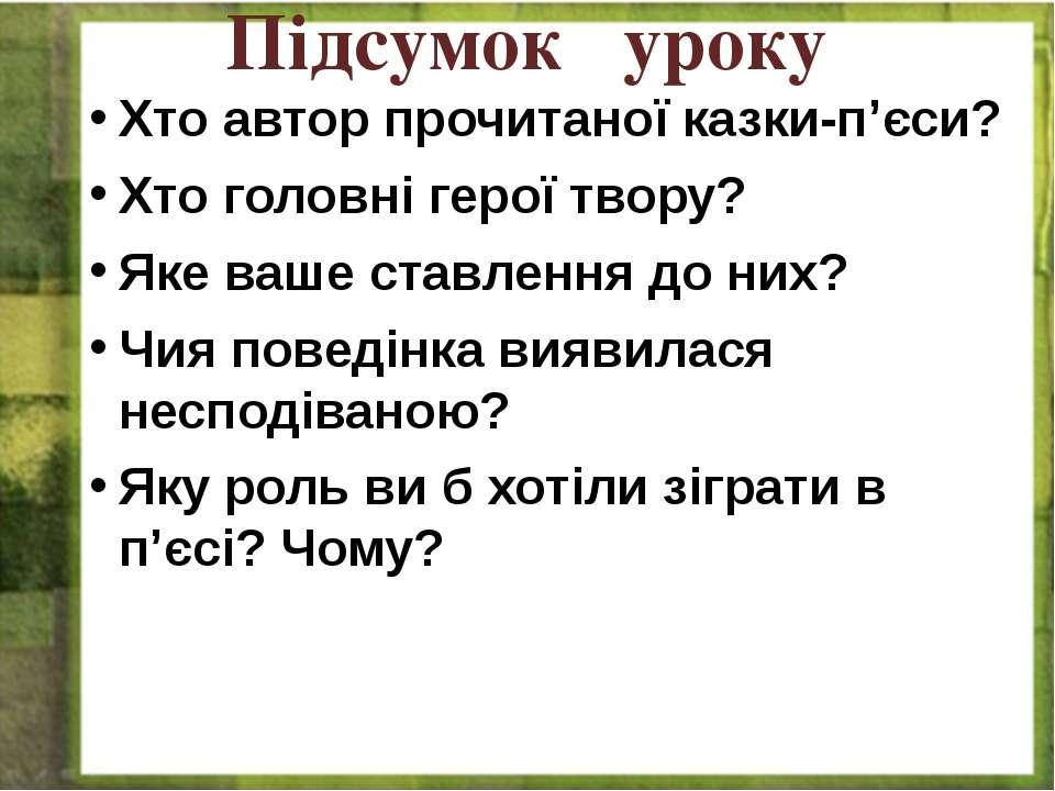 Підсумок уроку Хто автор прочитаної казки-п'єси? Хто головні герої твору? Яке...