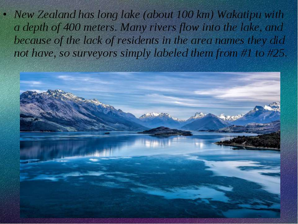 New Zealand has long lake (about 100 km) Wakatipu with a depth of 400 meters....