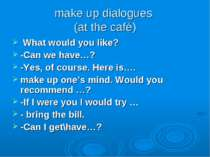 make up dialogues (at the café) What would you like? -Can we have…? -Yes, of ...