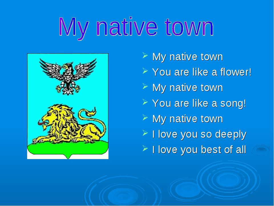 My native town You are like a flower! My native town You are like a song! My ...