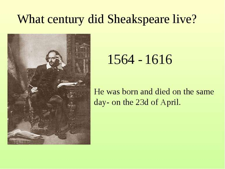 What century did Sheakspeare live? 1564 - 1616 He was born and died on the sa...