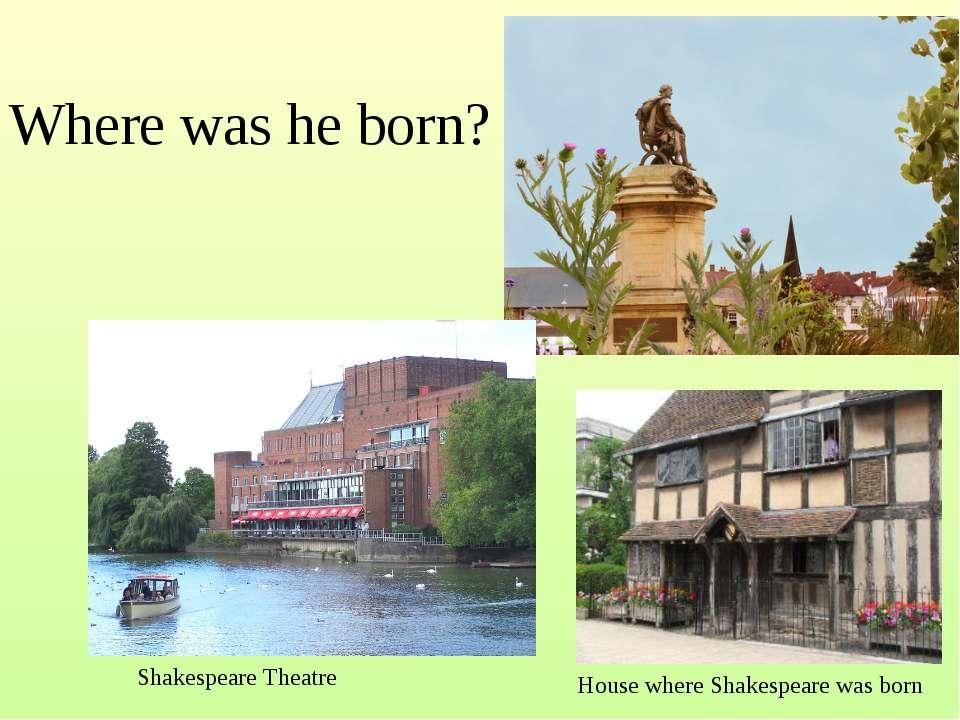 Where was he born? ShakespeareTheatre HousewhereShakespearewas born