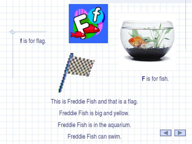 F . F is for fish. This is Freddie Fish and that is a flag. Freddie Fish is b...