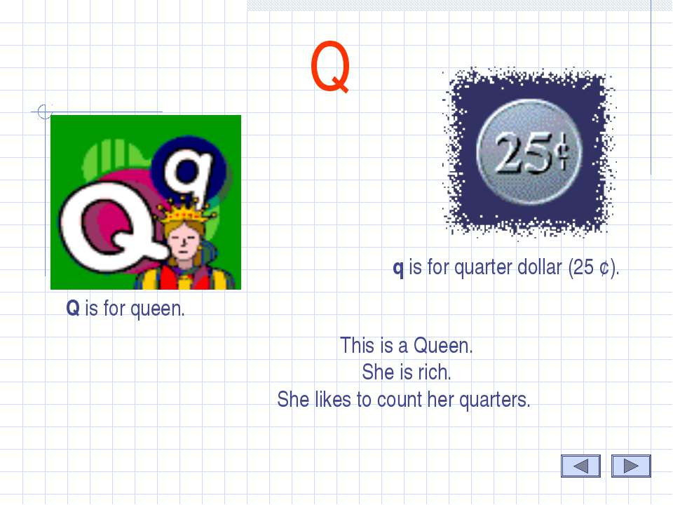 Q Q is for queen. q is for quarter dollar (25 ¢). This is a Queen. She is ric...