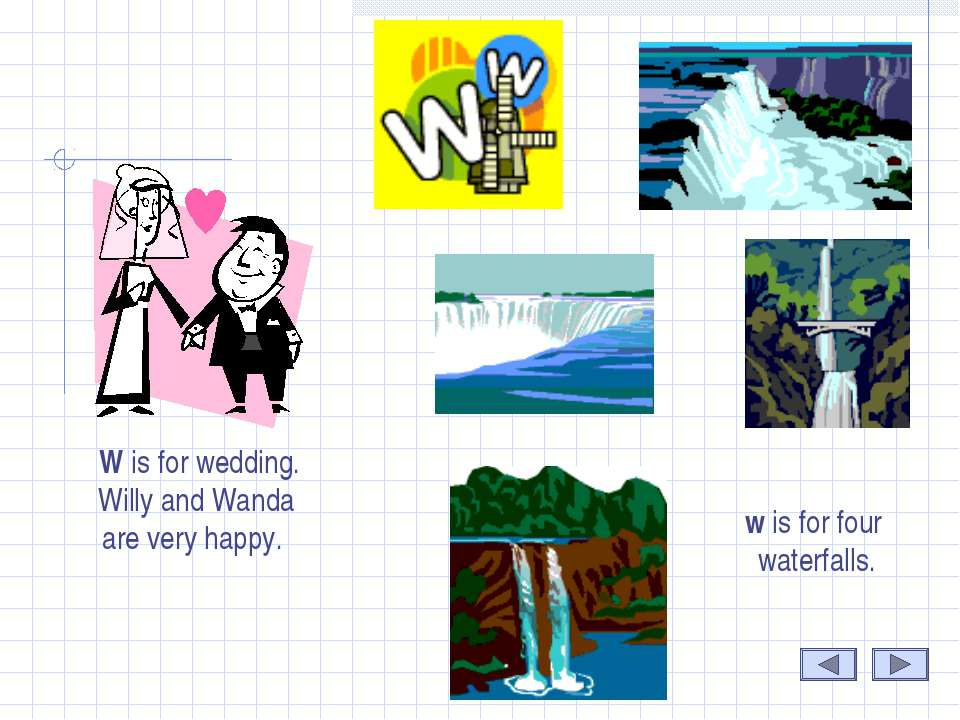 W W is for wedding. Willy and Wanda are very happy. w is for four waterfalls.