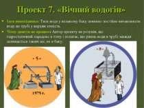 Проект 7.«Вічний водогін» Ідея винахідника:Тиск води у великому баку повинн...