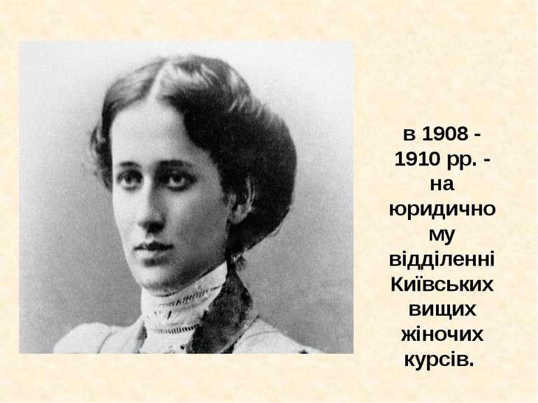 в 1908 - 1910 рр. - на юридичному відділенні Київських вищих жіночих курсів.