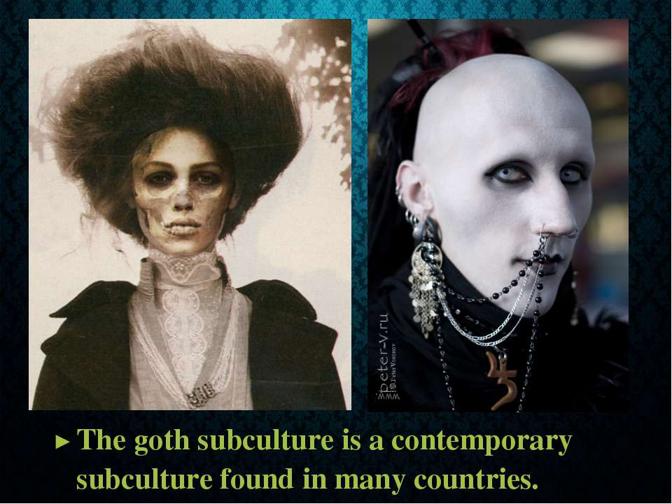 The goth subculture is a contemporary subculture found in many countries.