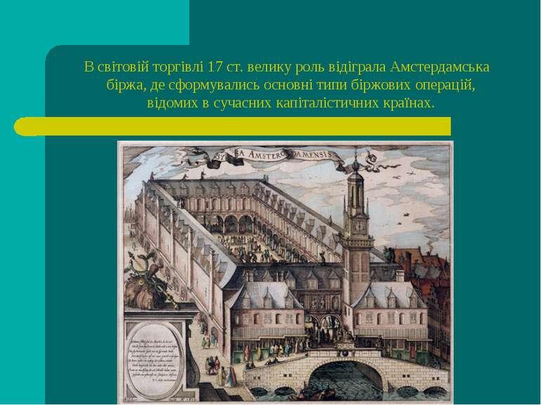 В світовій торгівлі 17 ст. велику роль відігралаАмстердамська біржа, де сфор...