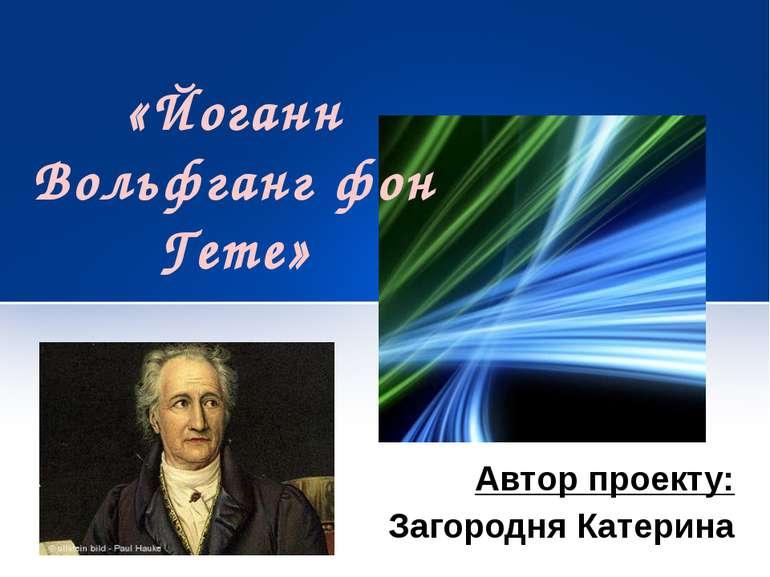 «Йоганн Вольфганг фон Гете» Автор проекту: Загородня Катерина