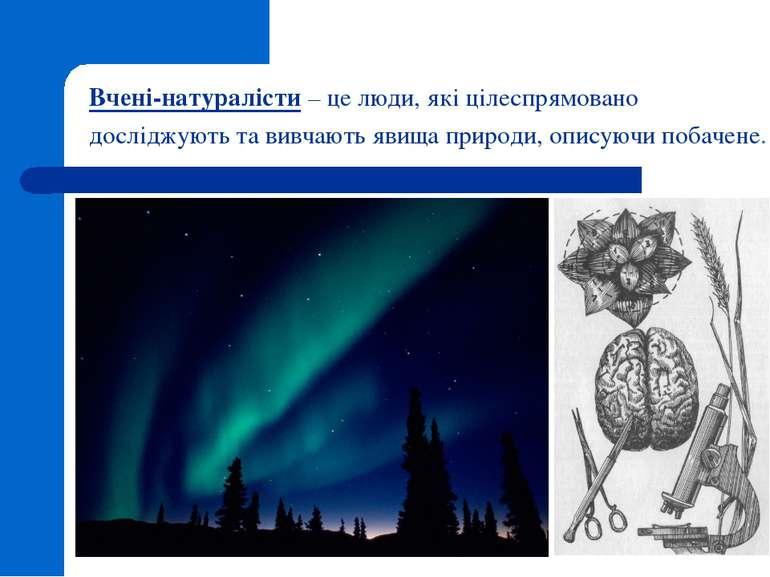 Вчені-натуралісти – це люди, які цілеспрямовано досліджують та вивчають явища...