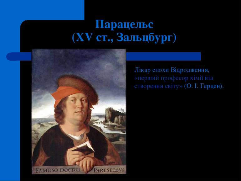 Парацельс (XV ст., Зальцбург) Лікар епохиВідродження, «перший професор хімії...