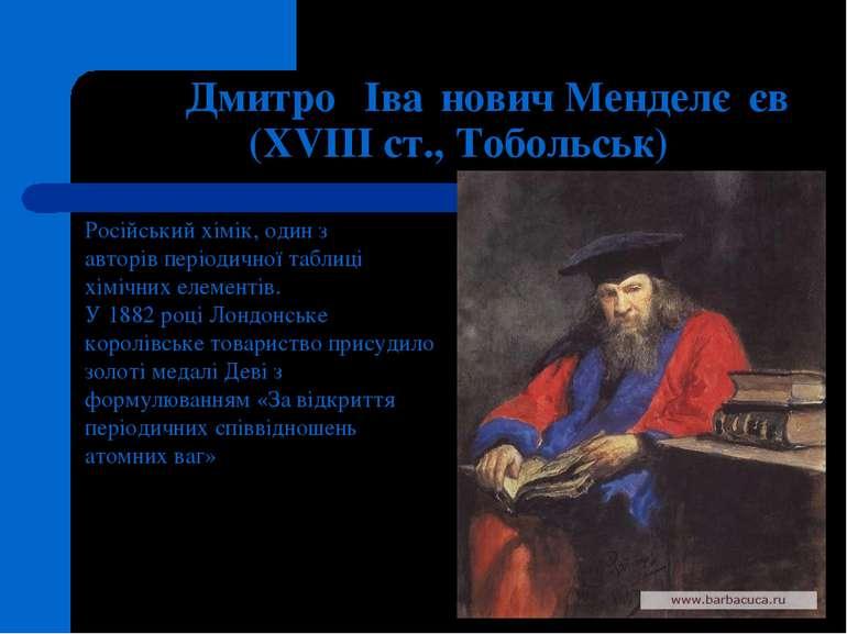 Дмитро Іва нович Менделє єв (XVIII ст., Тобольськ) Російськийхімік, один з а...