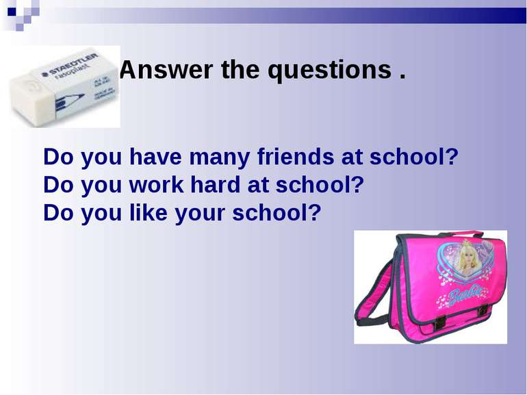 Do you have many friends at school? Do you work hard at school? Do you like y...