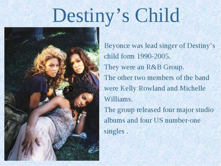 Destiny's Child Beyonce was lead singer of Destiny's child form 1990-2005. Th...