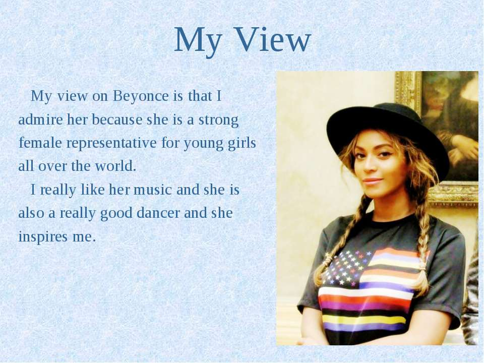My View My view on Beyonce is that I admire her because she is a strong femal...
