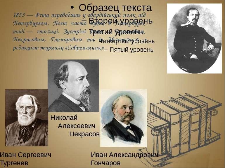 1853— Фета переводять у гвардійський полк під Петербургом. Поет часто буває ...