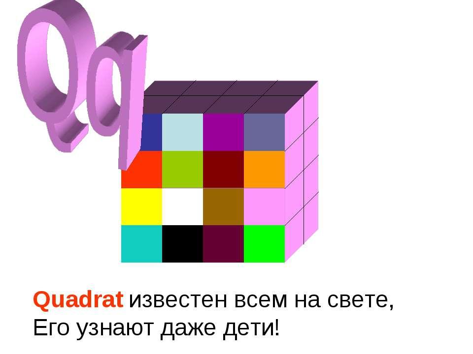 Quadrat известен всем на свете, Его узнают даже дети!