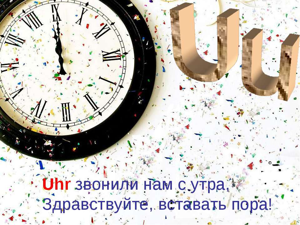 Uhr звонили нам с утра, Здравствуйте, вставать пора!