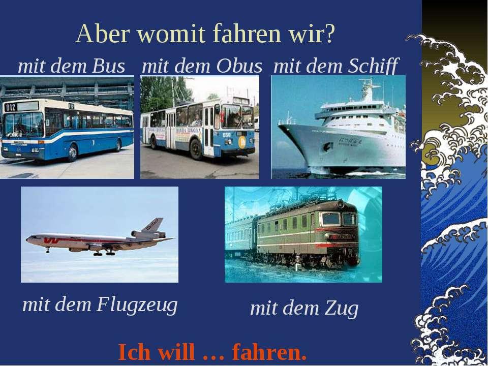Aber womit fahren wir? mit dem Bus mit dem Obus mit dem Schiff mit dem Flugze...