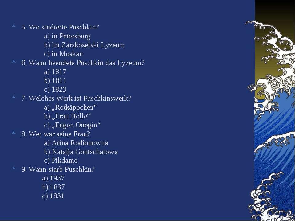 5. Wo studierte Puschkin? a) in Petersburg b) im Zarskoselski Lyzeum c) in Mo...