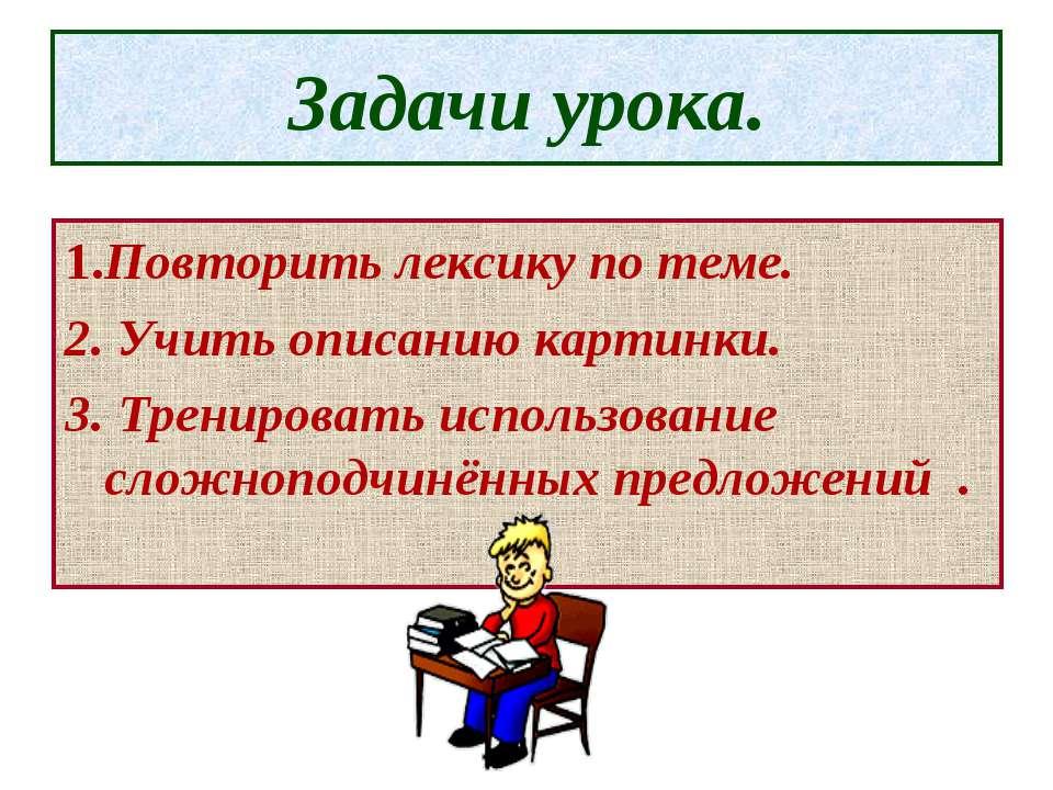Задачи урока. 1.Повторить лексику по теме. 2. Учить описанию картинки. 3. Тре...