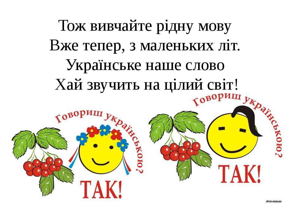 Тож вивчайте рідну мову Вже тепер, з маленьких літ. Українське наше слово ...