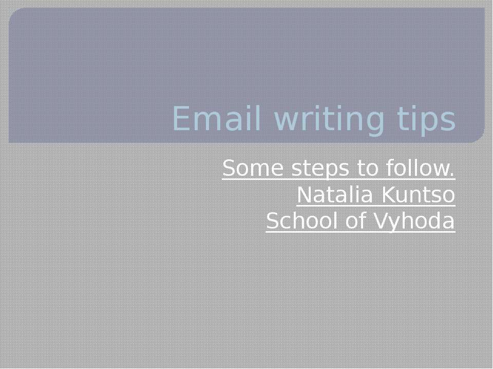 Email writing tips Some steps to follow. Natalia Kuntso School of Vyhoda