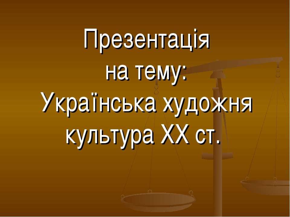 Презентація на тему: Українська художня культура ХХ ст.