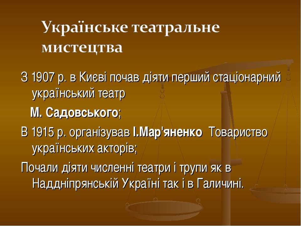 З 1907 р. в Києві почав діяти перший стаціонарний український театр М. Садовс...