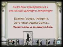Более всего пристрастился к английской культуре и литературе: Бранил Гомера, ...