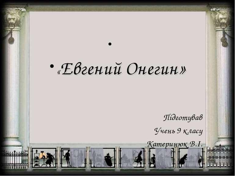 «Евгений Онегин» Підготував Учень 9 класу Катеринюк В.І.