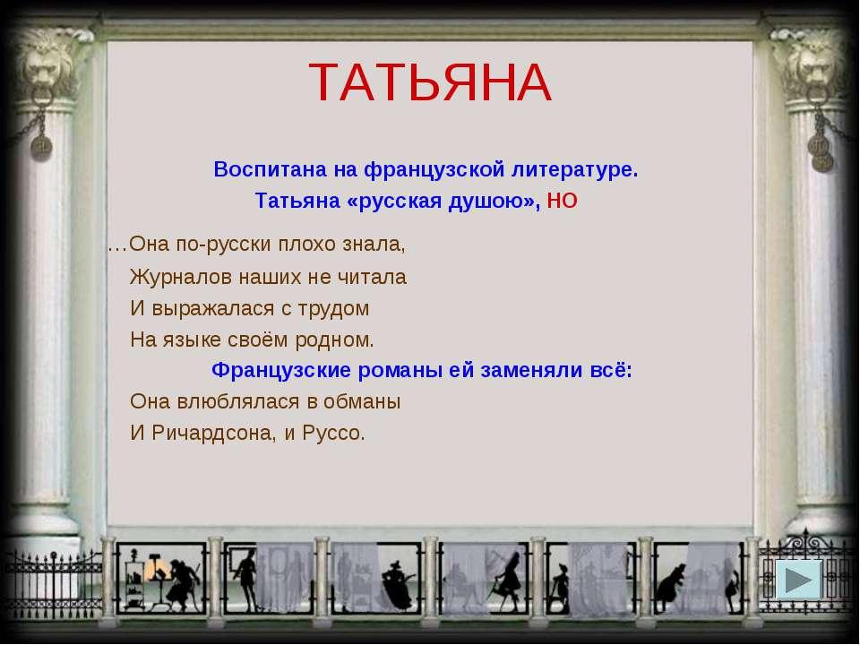 ТАТЬЯНА Воспитана на французской литературе. Татьяна «русская душою», НО …Она...