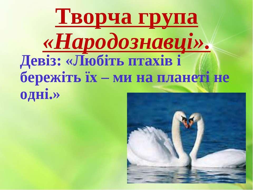 Творча група «Народознавці». Девіз: «Любіть птахів і бережіть їх – ми на план...