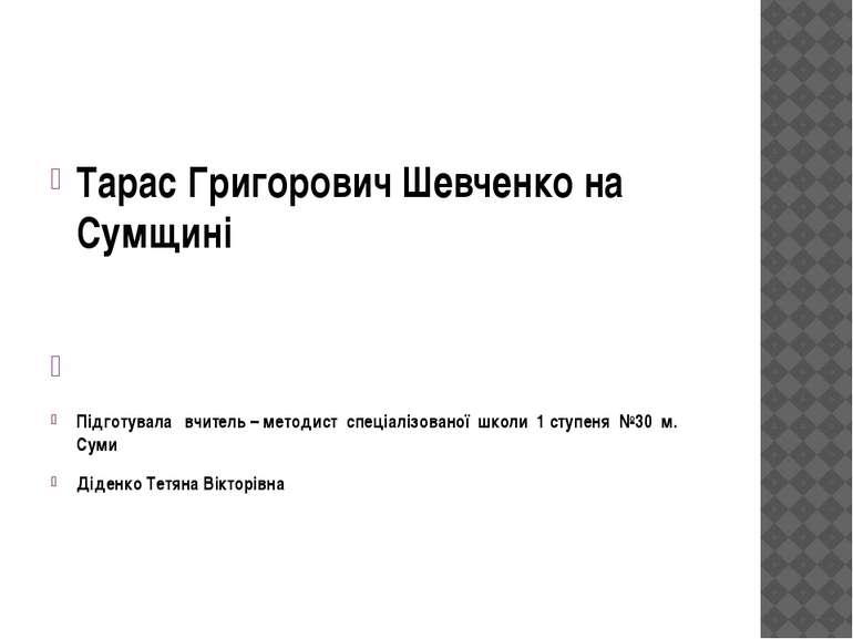 Тарас Григорович Шевченко на Сумщині Підготувала вчитель – методист спеціаліз...