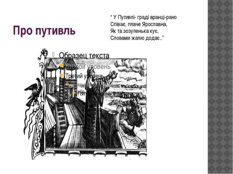 """Про путивль """" У Путивлі- граді вранці-рано Співає, плаче Ярославна, Як та зоз..."""
