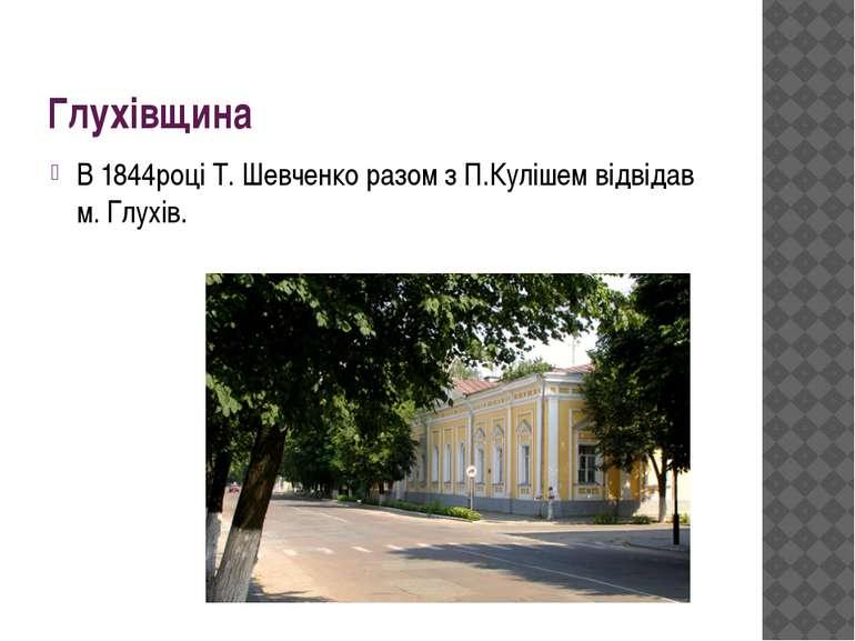 Глухівщина В 1844році Т. Шевченко разом з П.Кулішем відвідав м. Глухів.