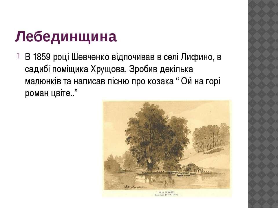 Лебединщина В 1859 році Шевченко відпочивав в селі Лифино, в садибі поміщика ...