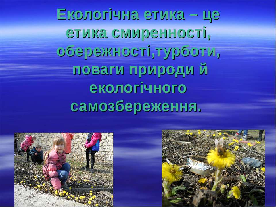 Екологічна етика – це етика смиренності, обережності,турботи, поваги природи ...