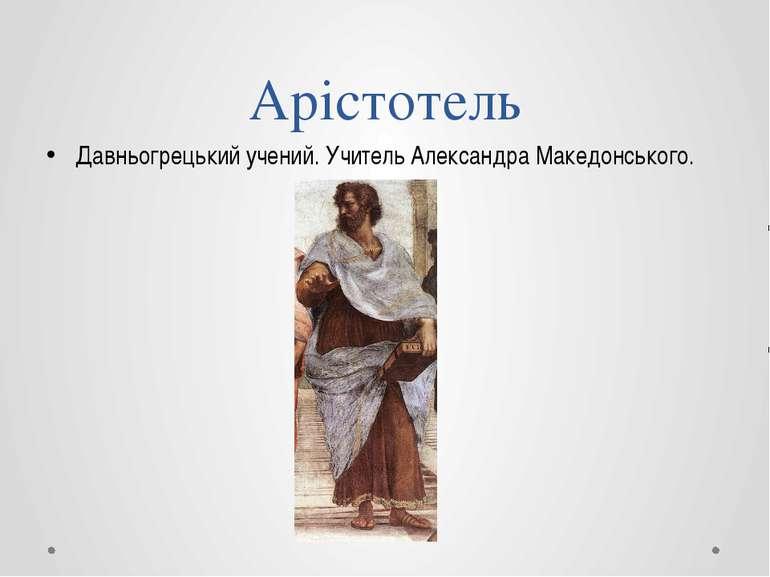 Арістотель Давньогрецький учений. Учитель Александра Македонського.
