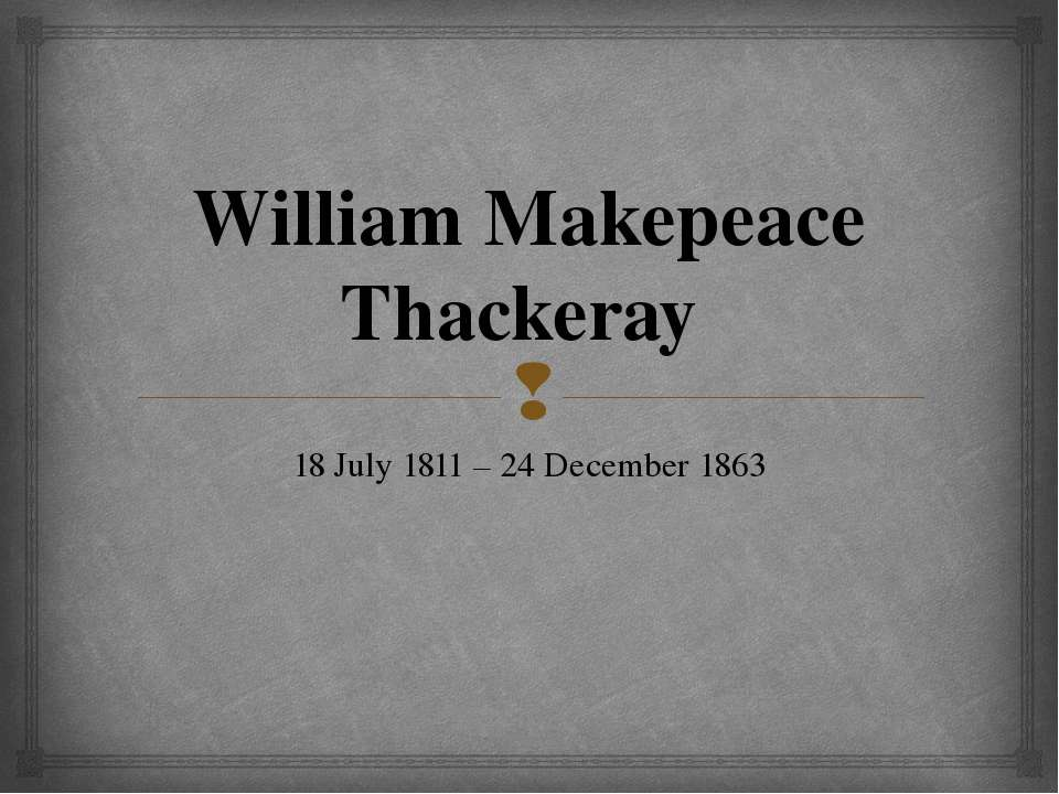 William Makepeace Thackeray 18 July 1811 – 24 December 1863