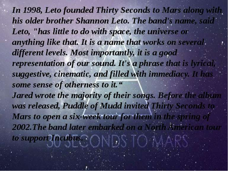 In 1998, Leto founded Thirty Seconds to Mars along with his older brother Sha...