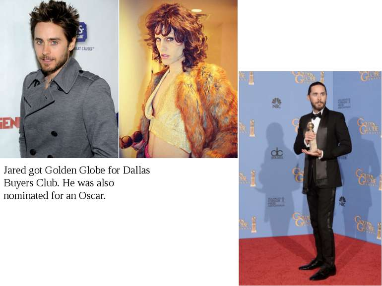 Jared got Golden Globe for Dallas Buyers Club. He was also nominated for an O...